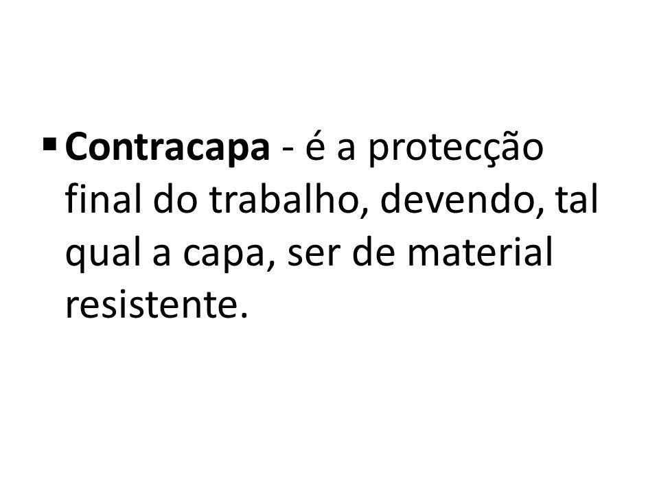 Contracapa - é a protecção final do trabalho, devendo, tal qual a capa, ser de material resistente.