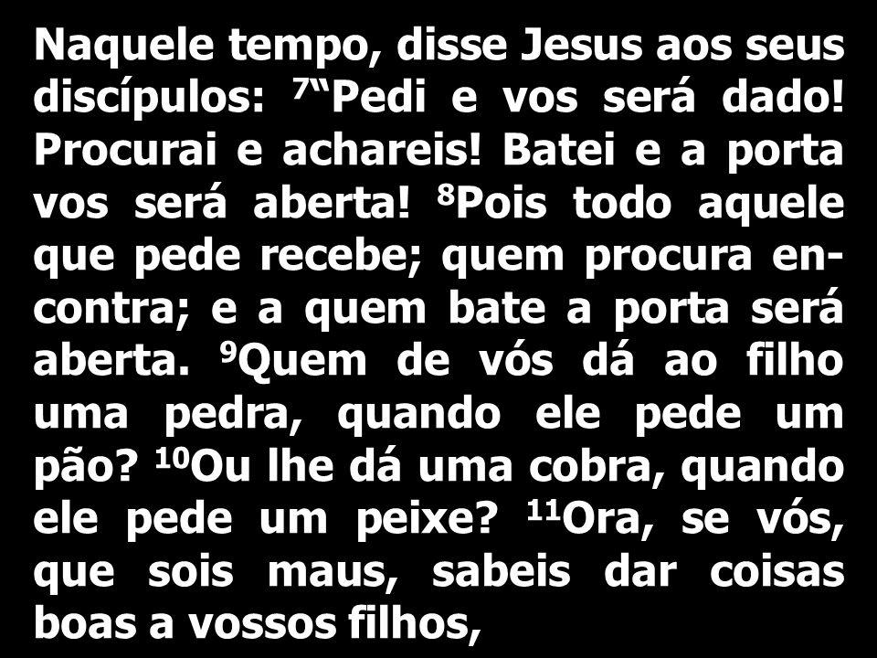 Naquele tempo, disse Jesus aos seus discípulos: 7 Pedi e vos será dado