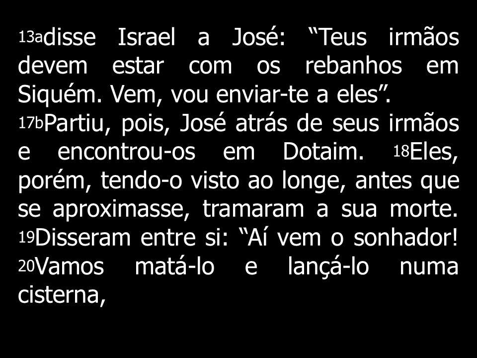 13adisse Israel a José: Teus irmãos devem estar com os rebanhos em Siquém. Vem, vou enviar-te a eles .