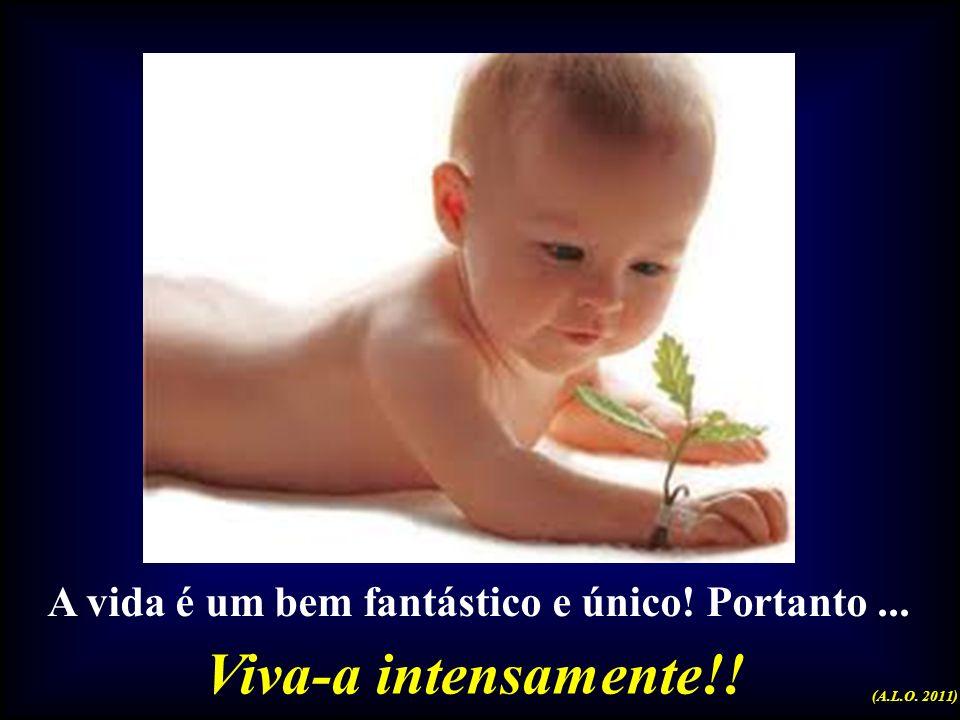 Viva-a intensamente!! A vida é um bem fantástico e único! Portanto ...
