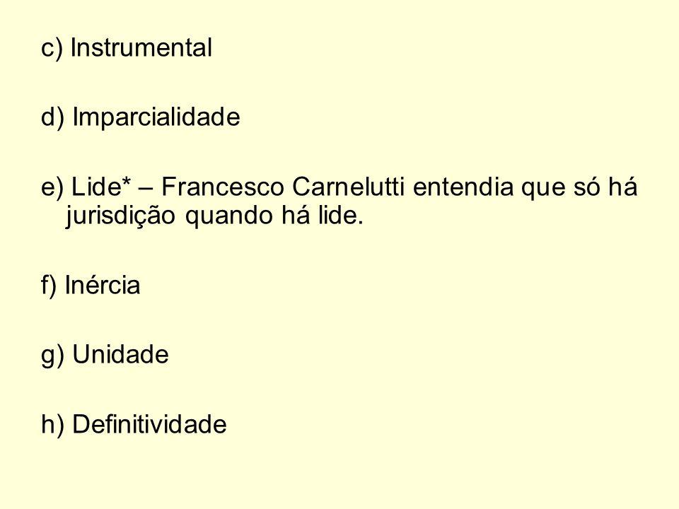 c) Instrumental d) Imparcialidade. e) Lide* – Francesco Carnelutti entendia que só há jurisdição quando há lide.