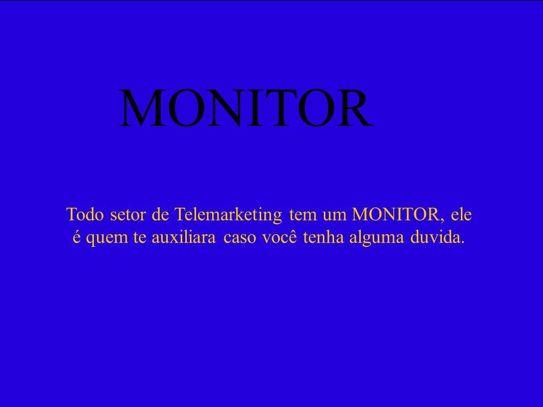 MONITORTodo setor de Telemarketing tem um MONITOR, ele é quem te auxiliara caso você tenha alguma duvida.