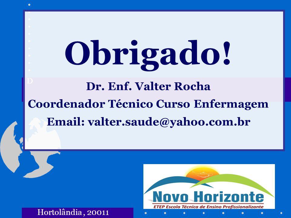 D Obrigado! Dr. Enf. Valter Rocha Coordenador Técnico Curso Enfermagem Email: valter.saude@yahoo.com.br.