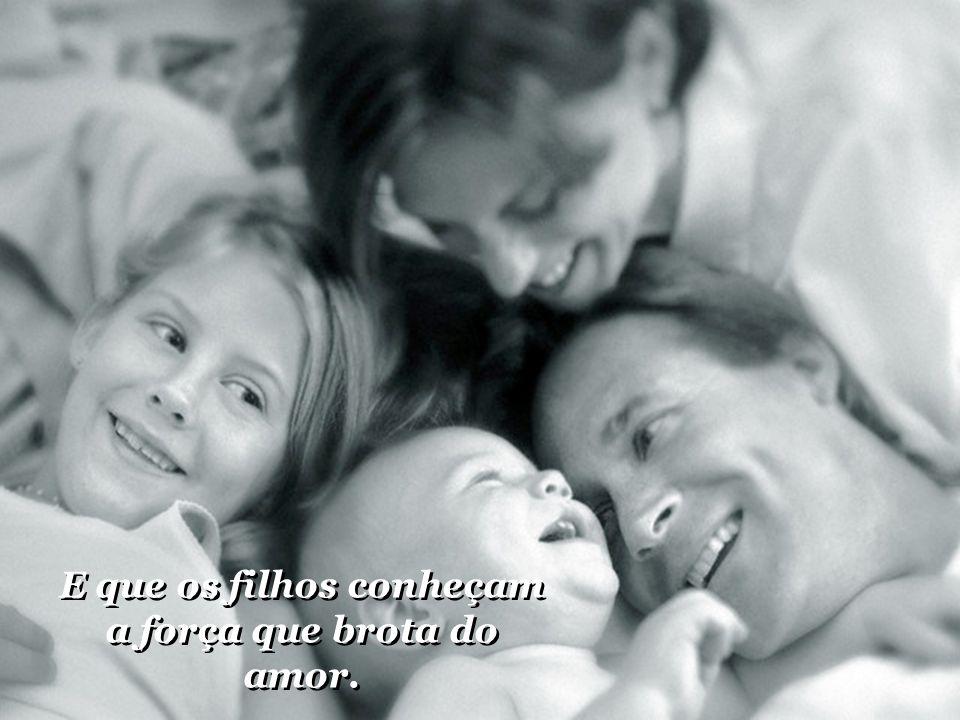 E que os filhos conheçam a força que brota do amor.