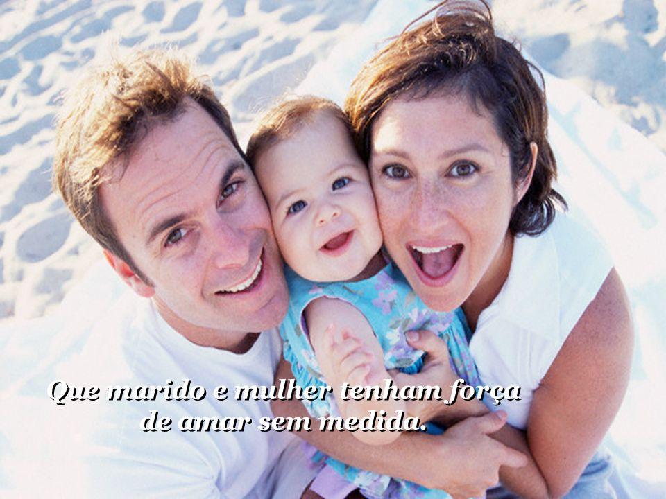 Que marido e mulher tenham força de amar sem medida.