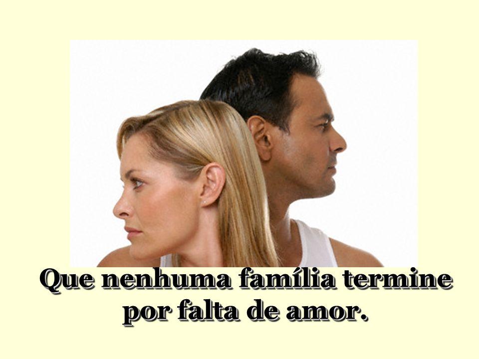 Que nenhuma família termine por falta de amor.