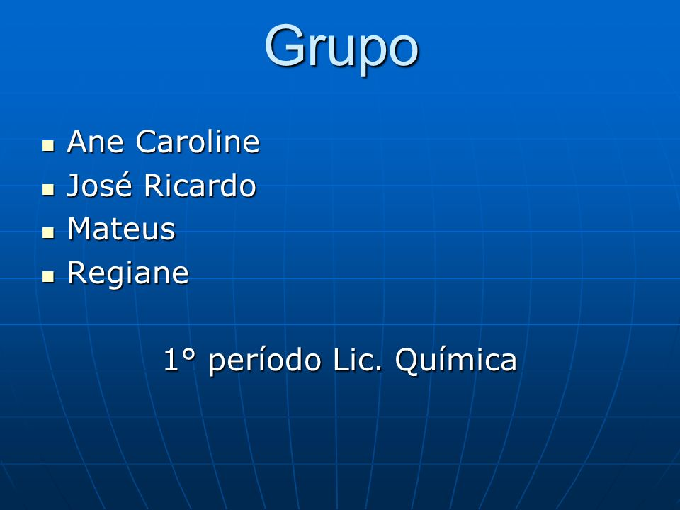 Grupo Ane Caroline José Ricardo Mateus Regiane 1° período Lic. Química