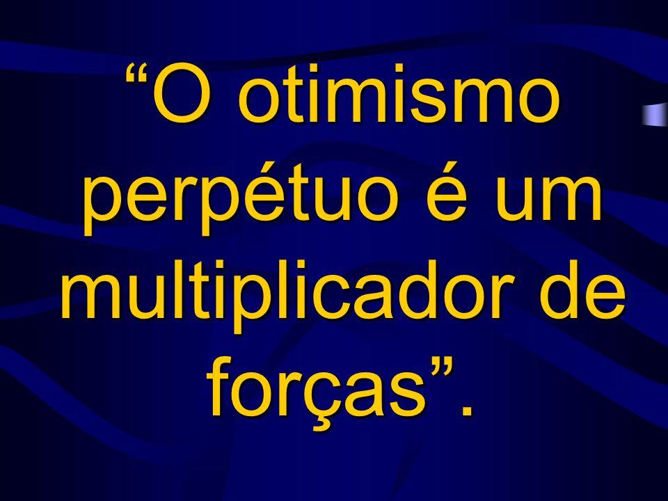 O otimismo perpétuo é um multiplicador de forças .