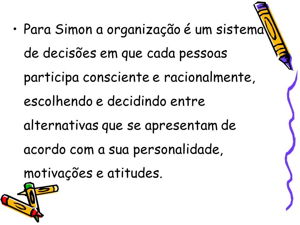 Para Simon a organização é um sistema de decisões em que cada pessoas participa consciente e racionalmente, escolhendo e decidindo entre alternativas que se apresentam de acordo com a sua personalidade, motivações e atitudes.