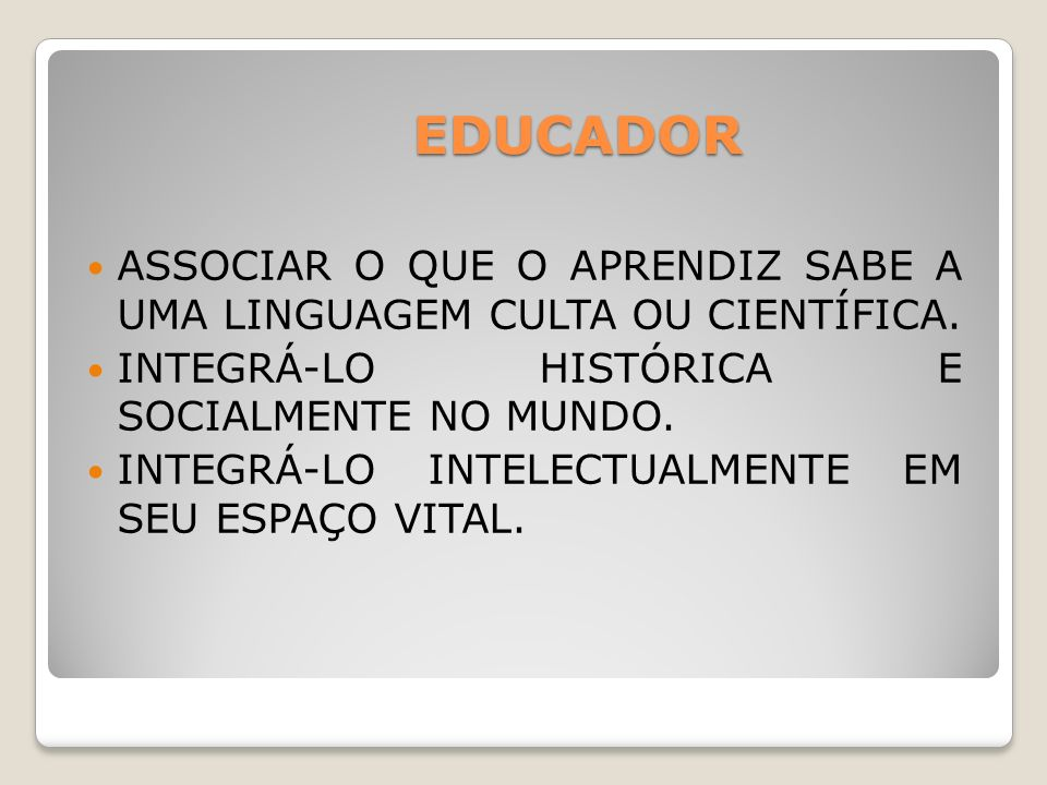 EDUCADOR ASSOCIAR O QUE O APRENDIZ SABE A UMA LINGUAGEM CULTA OU CIENTÍFICA. INTEGRÁ-LO HISTÓRICA E SOCIALMENTE NO MUNDO.