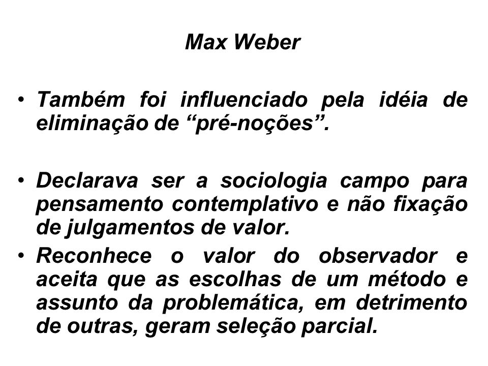 Max Weber Também foi influenciado pela idéia de eliminação de pré-noções .