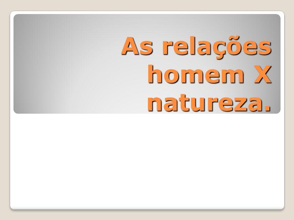 As relações homem X natureza.