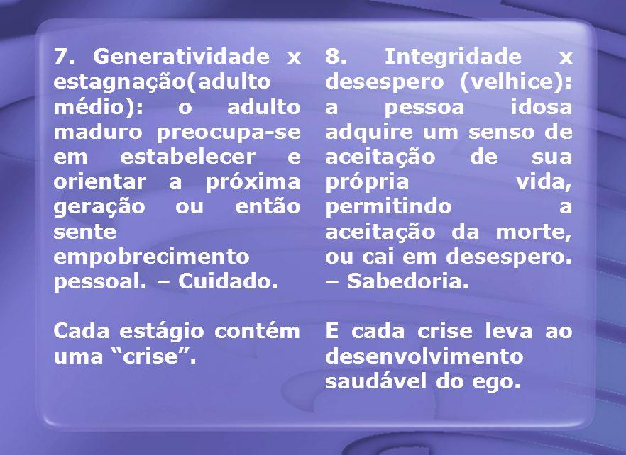 7. Generatividade x estagnação(adulto médio): o adulto maduro preocupa-se em estabelecer e orientar a próxima geração ou então sente empobrecimento pessoal. – Cuidado.