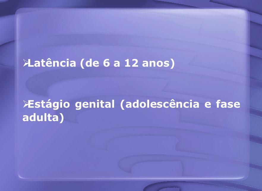 Latência (de 6 a 12 anos) Estágio genital (adolescência e fase adulta)