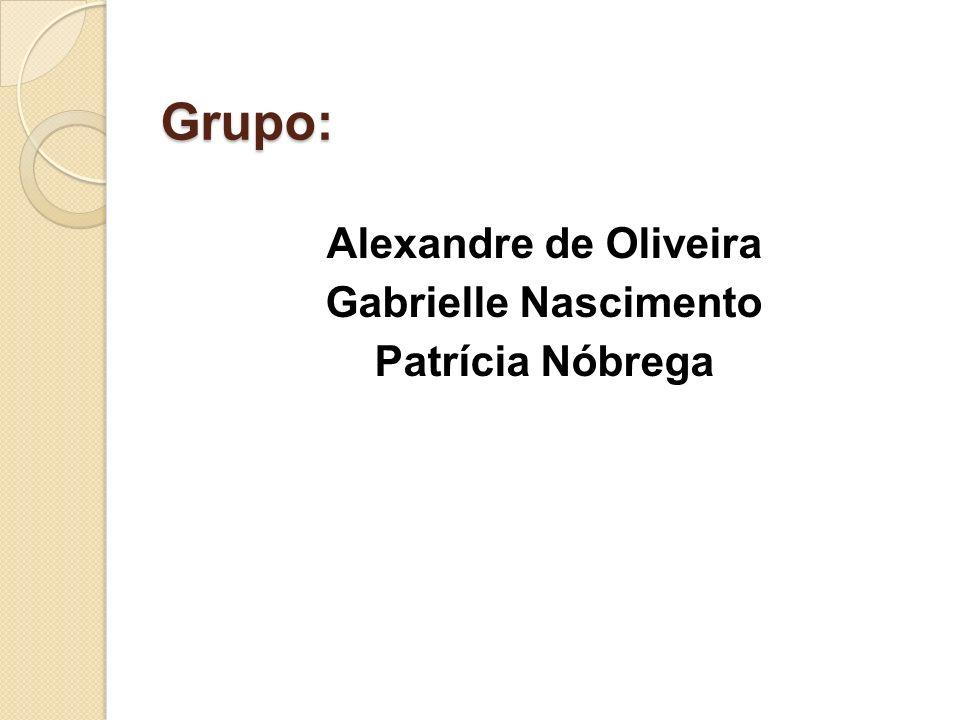 Grupo: Alexandre de Oliveira Gabrielle Nascimento Patrícia Nóbrega