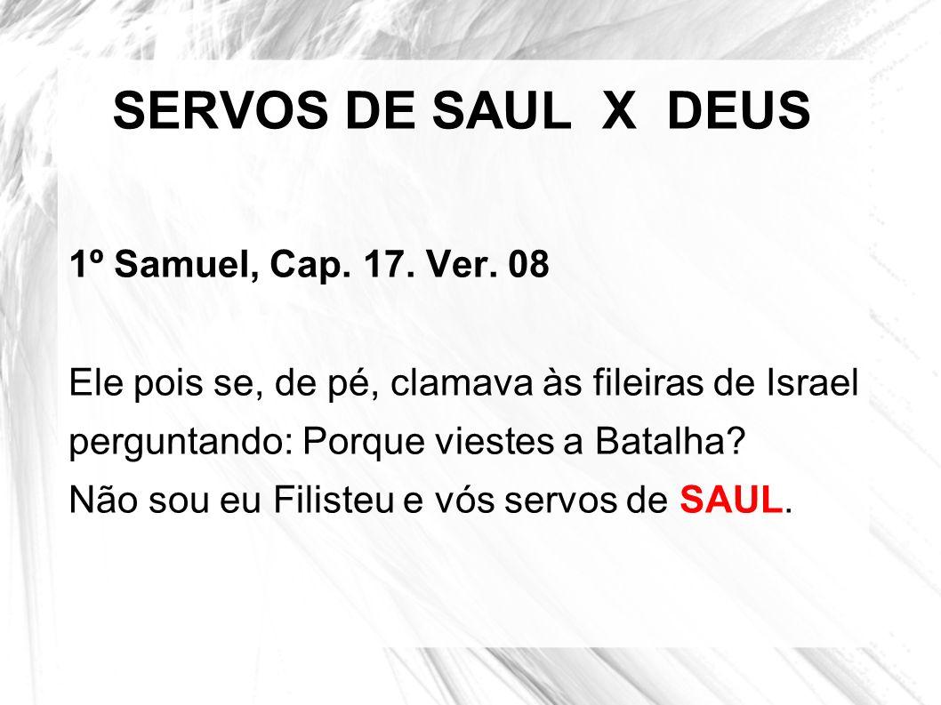 SERVOS DE SAUL X DEUS 1º Samuel, Cap. 17. Ver. 08