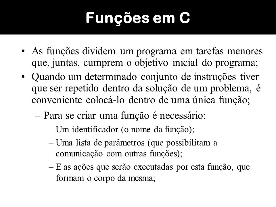 Funções em CAs funções dividem um programa em tarefas menores que, juntas, cumprem o objetivo inicial do programa;