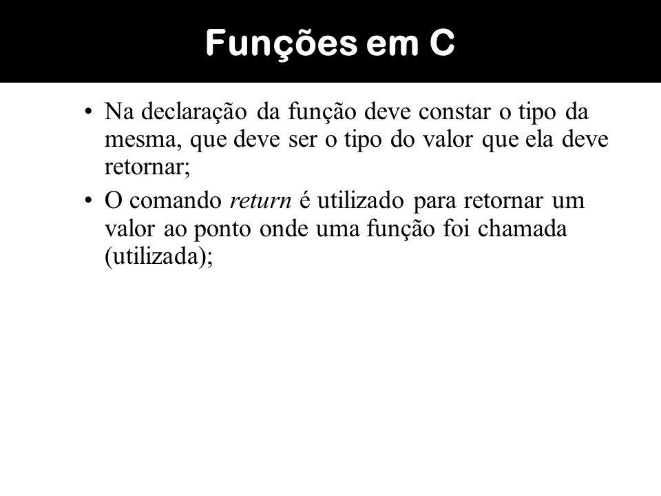 Funções em C Na declaração da função deve constar o tipo da mesma, que deve ser o tipo do valor que ela deve retornar;