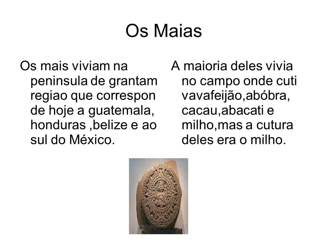 Os Maias Os mais viviam na peninsula de grantam regiao que correspon de hoje a guatemala, honduras ,belize e ao sul do México.