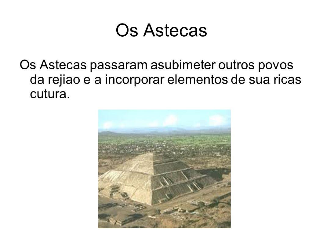 Os AstecasOs Astecas passaram asubimeter outros povos da rejiao e a incorporar elementos de sua ricas cutura.