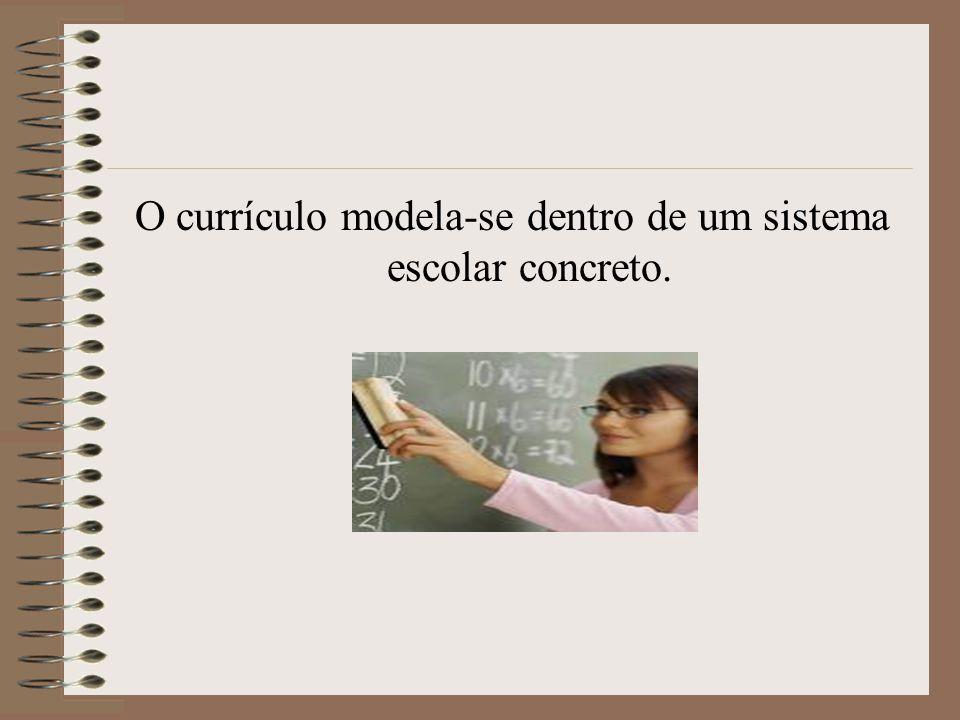 O currículo modela-se dentro de um sistema escolar concreto.