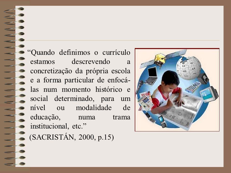 Quando definimos o currículo estamos descrevendo a concretização da própria escola e a forma particular de enfocá-las num momento histórico e social determinado, para um nível ou modalidade de educação, numa trama institucional, etc.