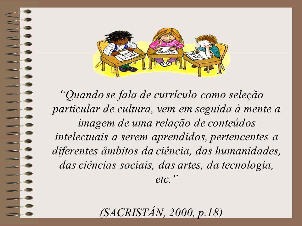 Quando se fala de currículo como seleção particular de cultura, vem em seguida à mente a imagem de uma relação de conteúdos intelectuais a serem aprendidos, pertencentes a diferentes âmbitos da ciência, das humanidades, das ciências sociais, das artes, da tecnologia, etc.