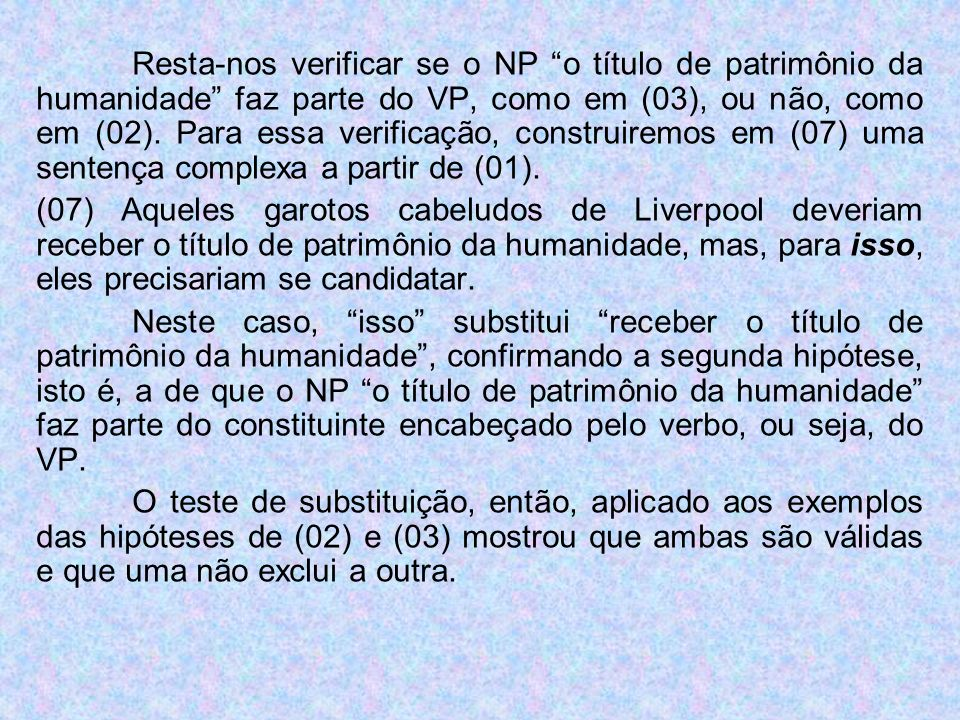 Resta-nos verificar se o NP o título de patrimônio da humanidade faz parte do VP, como em (03), ou não, como em (02). Para essa verificação, construiremos em (07) uma sentença complexa a partir de (01).