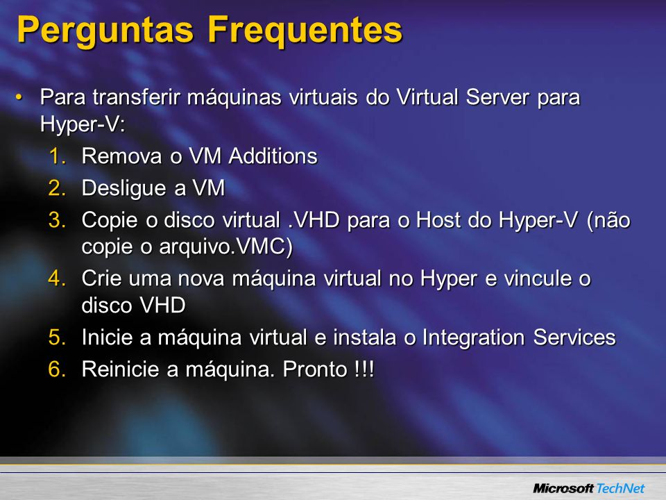Perguntas Frequentes Para transferir máquinas virtuais do Virtual Server para Hyper-V: Remova o VM Additions.