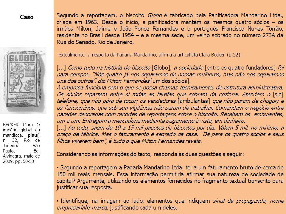 Segundo a reportagem, o biscoito Globo é fabricado pela Panificadora Mandarino Ltda., criada em 1963. Desde o início, a panificadora mantém os mesmos quatro sócios – os irmãos Milton, Jaime e João Ponce Fernandes e o português Francisco Nunes Torrão, residente no Brasil desde 1954 – e a mesma sede, um velho sobrado no número 273A da Rua do Senado, Rio de Janeiro.