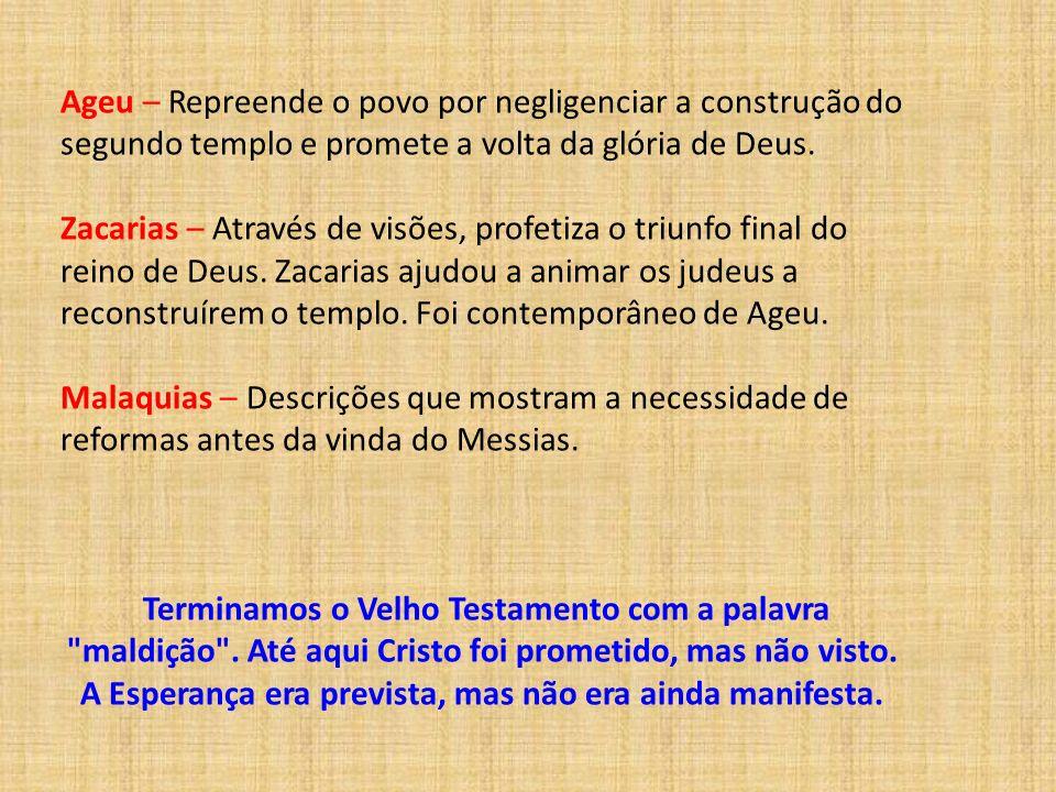 Ageu – Repreende o povo por negligenciar a construção do segundo templo e promete a volta da glória de Deus.