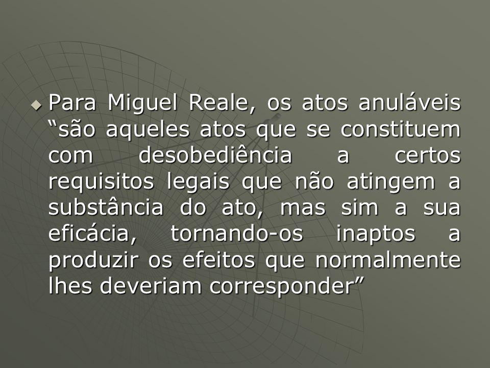 Para Miguel Reale, os atos anuláveis são aqueles atos que se constituem com desobediência a certos requisitos legais que não atingem a substância do ato, mas sim a sua eficácia, tornando-os inaptos a produzir os efeitos que normalmente lhes deveriam corresponder