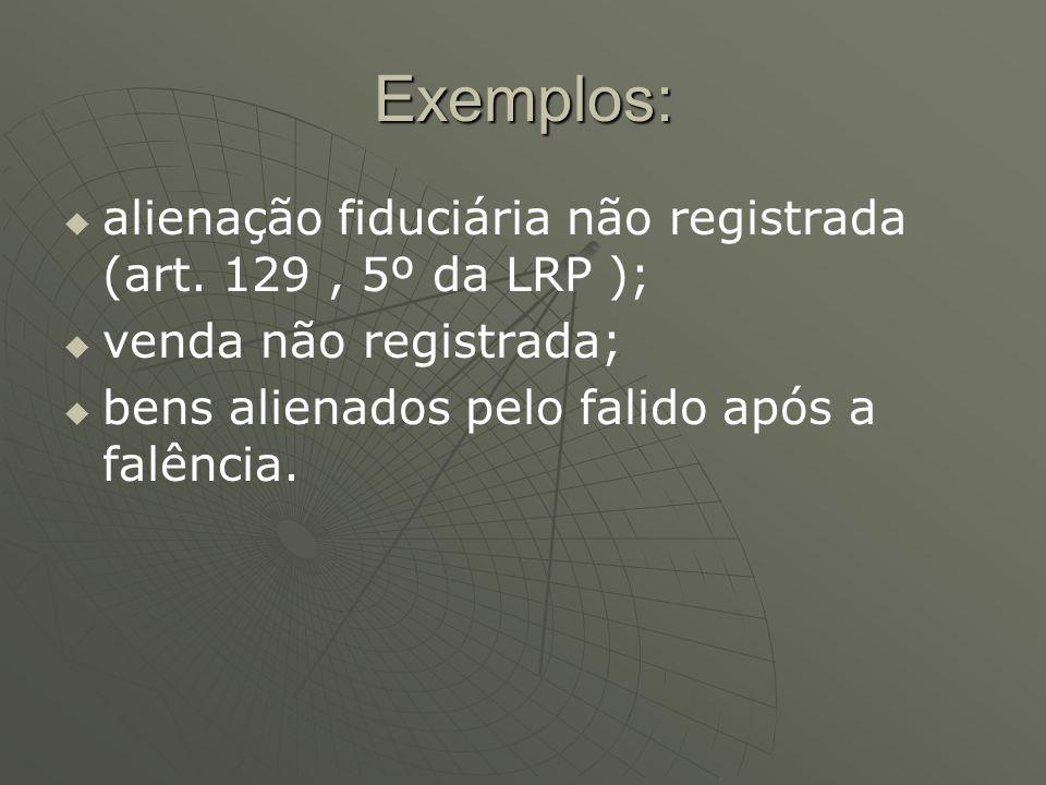 Exemplos: alienação fiduciária não registrada (art. 129 , 5º da LRP );