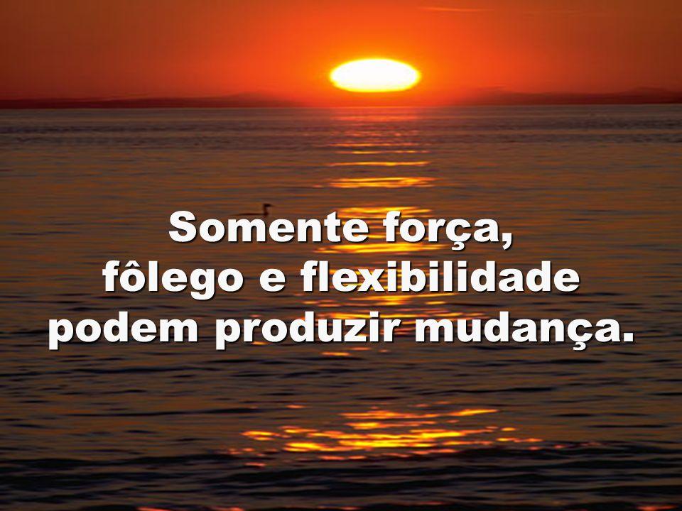 fôlego e flexibilidade podem produzir mudança.