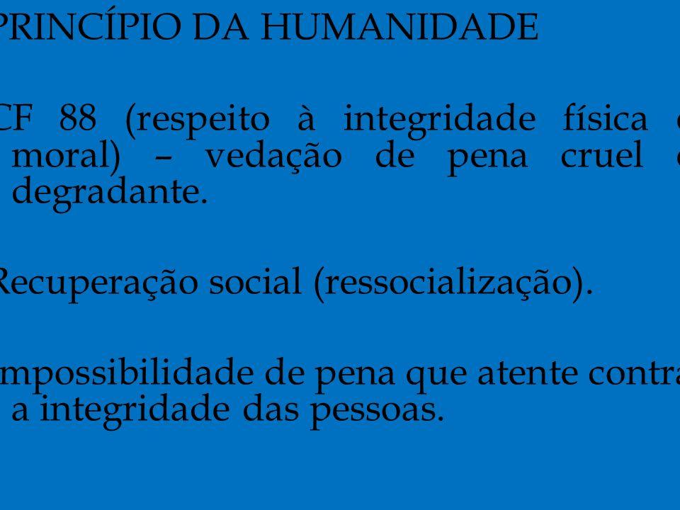 PRINCÍPIO DA HUMANIDADE CF 88 (respeito à integridade física e moral) – vedação de pena cruel e degradante.