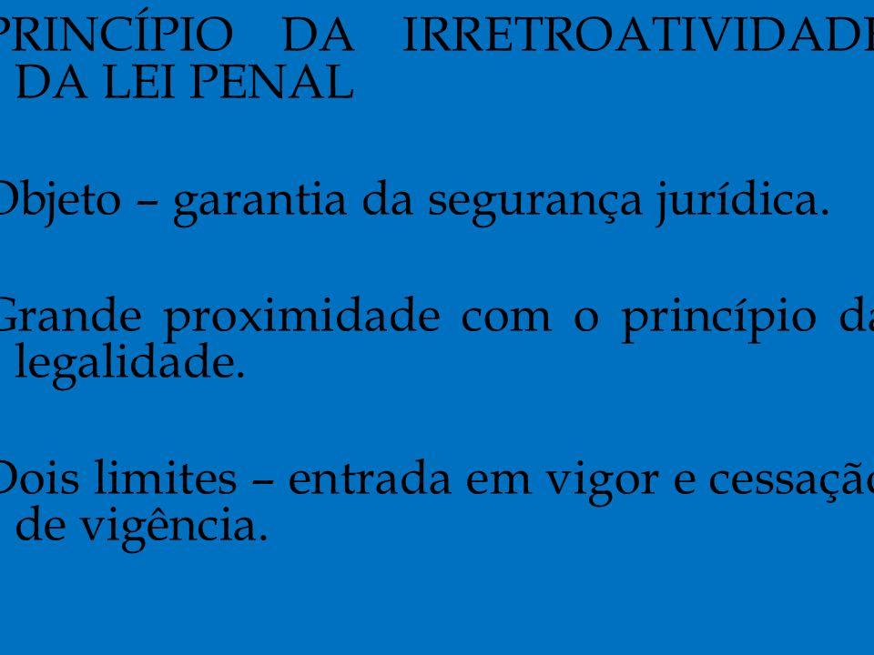 PRINCÍPIO DA IRRETROATIVIDADE DA LEI PENAL Objeto – garantia da segurança jurídica.