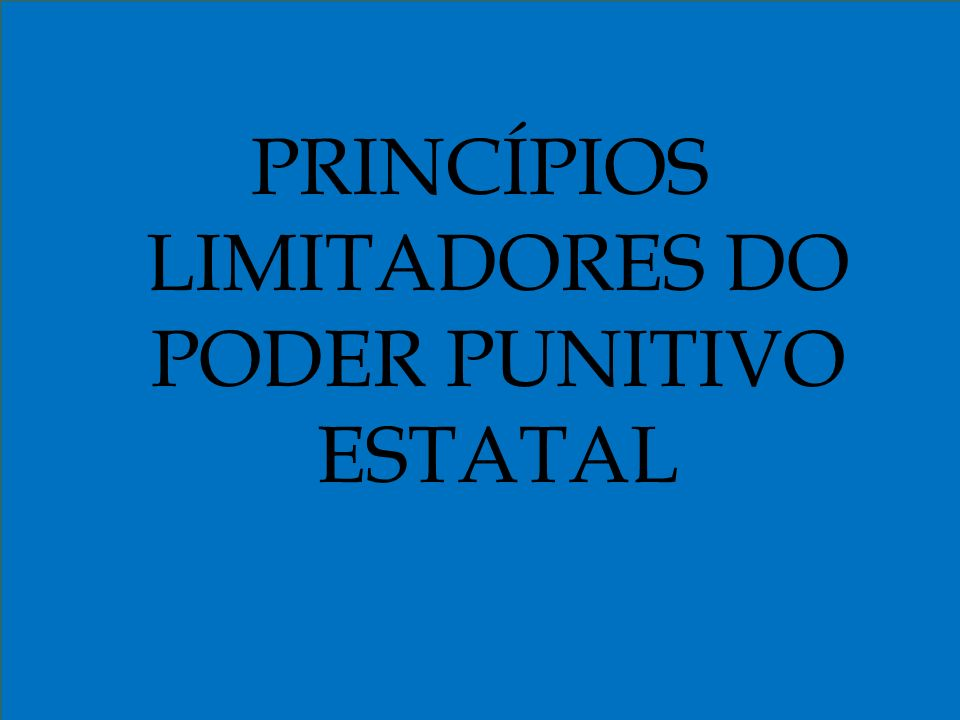 PRINCÍPIOS LIMITADORES DO PODER PUNITIVO ESTATAL