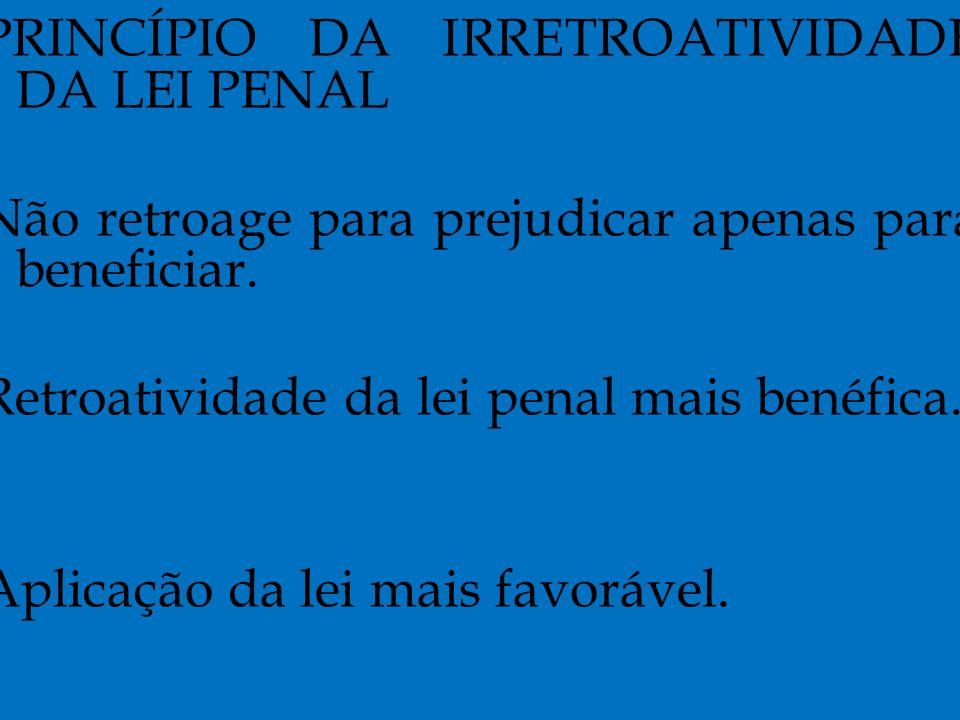 PRINCÍPIO DA IRRETROATIVIDADE DA LEI PENAL Não retroage para prejudicar apenas para beneficiar.