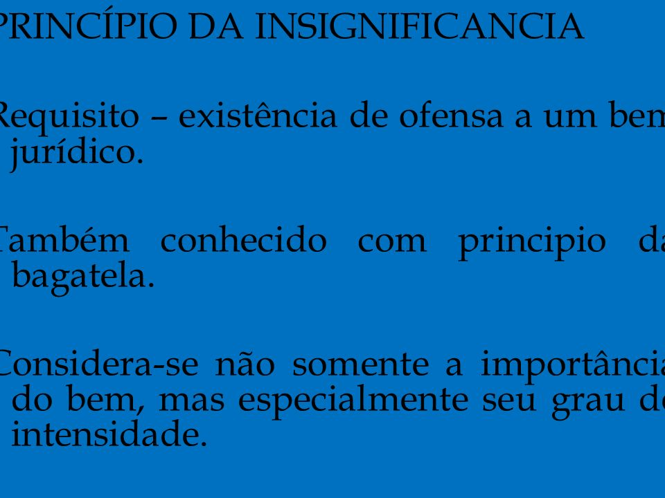 PRINCÍPIO DA INSIGNIFICANCIA Requisito – existência de ofensa a um bem jurídico.