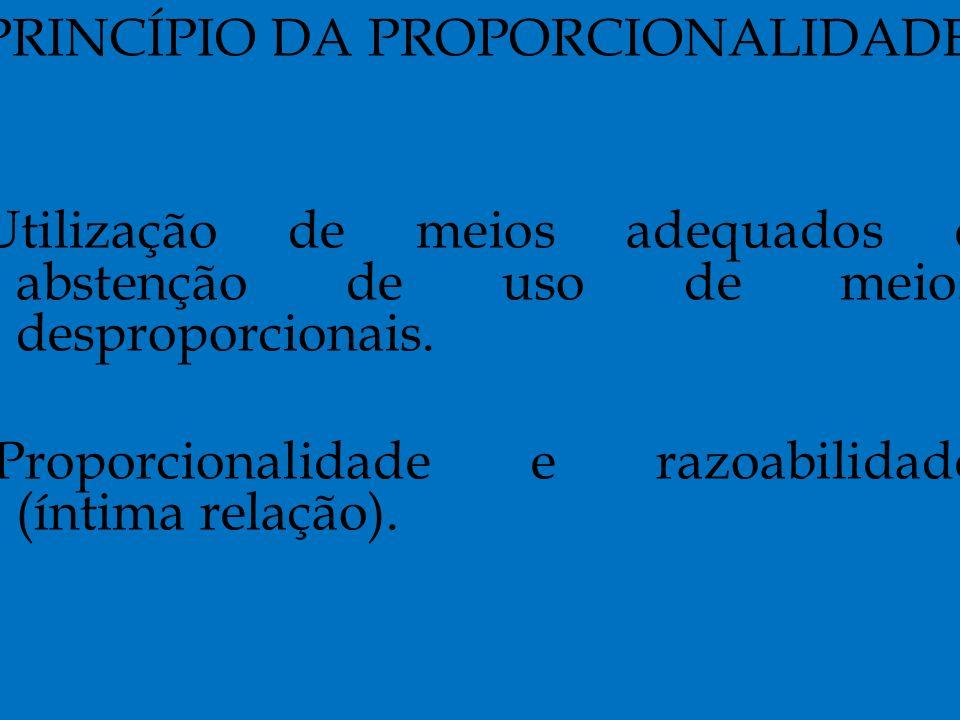PRINCÍPIO DA PROPORCIONALIDADE Utilização de meios adequados e abstenção de uso de meios desproporcionais.