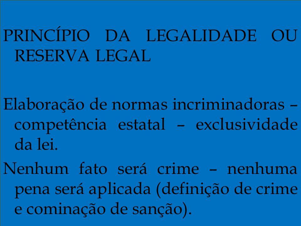 PRINCÍPIO DA LEGALIDADE OU RESERVA LEGAL Elaboração de normas incriminadoras – competência estatal – exclusividade da lei.