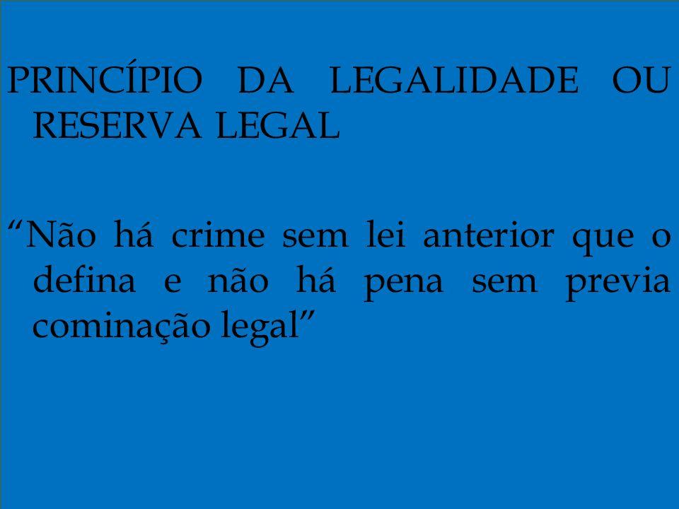PRINCÍPIO DA LEGALIDADE OU RESERVA LEGAL Não há crime sem lei anterior que o defina e não há pena sem previa cominação legal