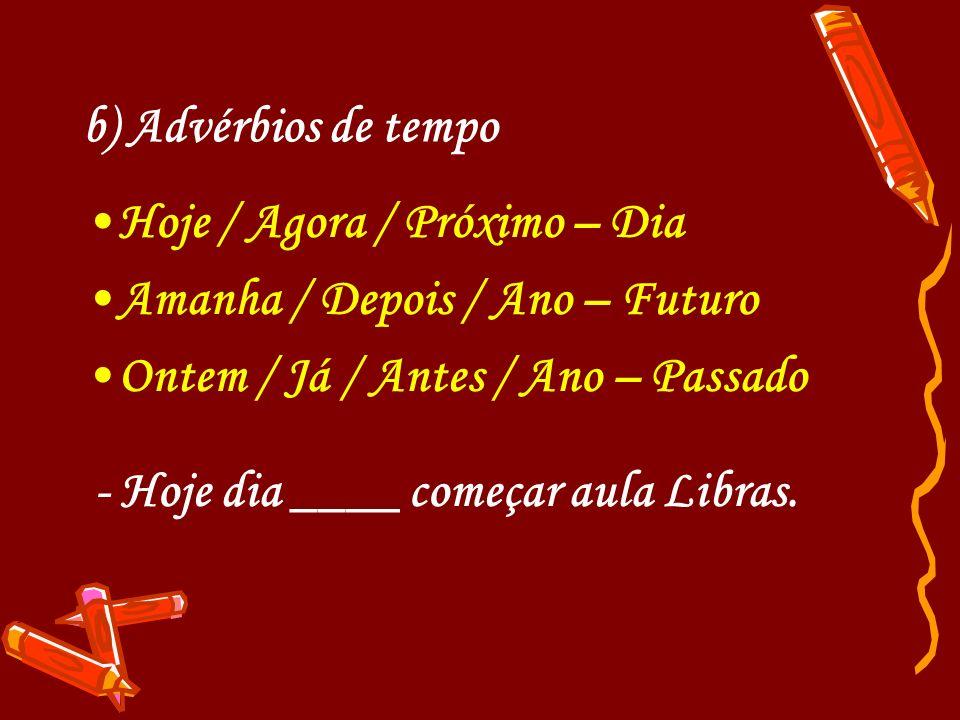 b) Advérbios de tempo Hoje / Agora / Próximo – Dia. Amanha / Depois / Ano – Futuro. Ontem / Já / Antes / Ano – Passado.