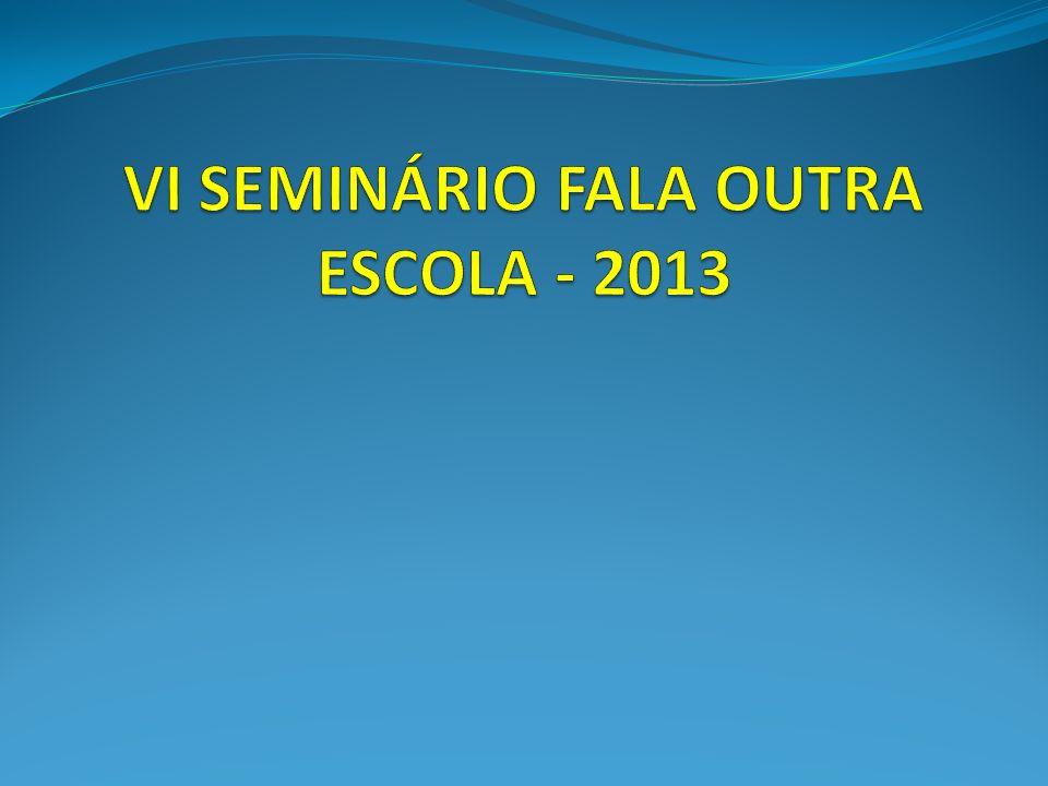 VI SEMINÁRIO FALA OUTRA ESCOLA - 2013