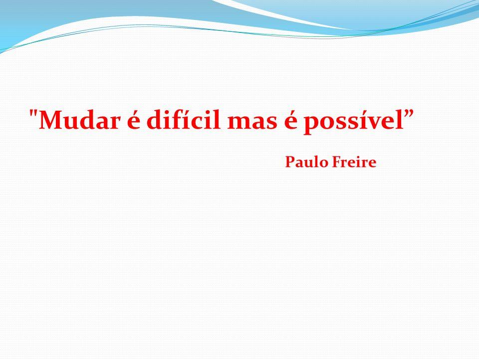 Mudar é difícil mas é possível Paulo Freire