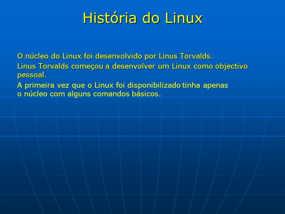 História do Linux O núcleo do Linux foi desenvolvido por Linus Torvalds. Linus Torvalds começou a desenvolver um Linux como objectivo pessoal.