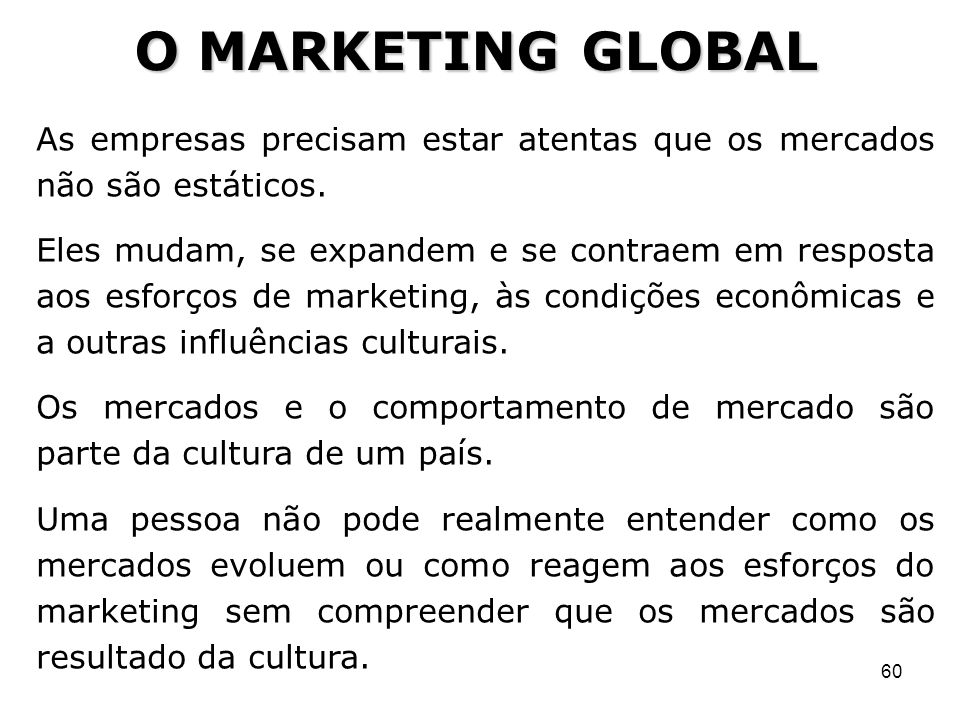 O MARKETING GLOBAL As empresas precisam estar atentas que os mercados não são estáticos.