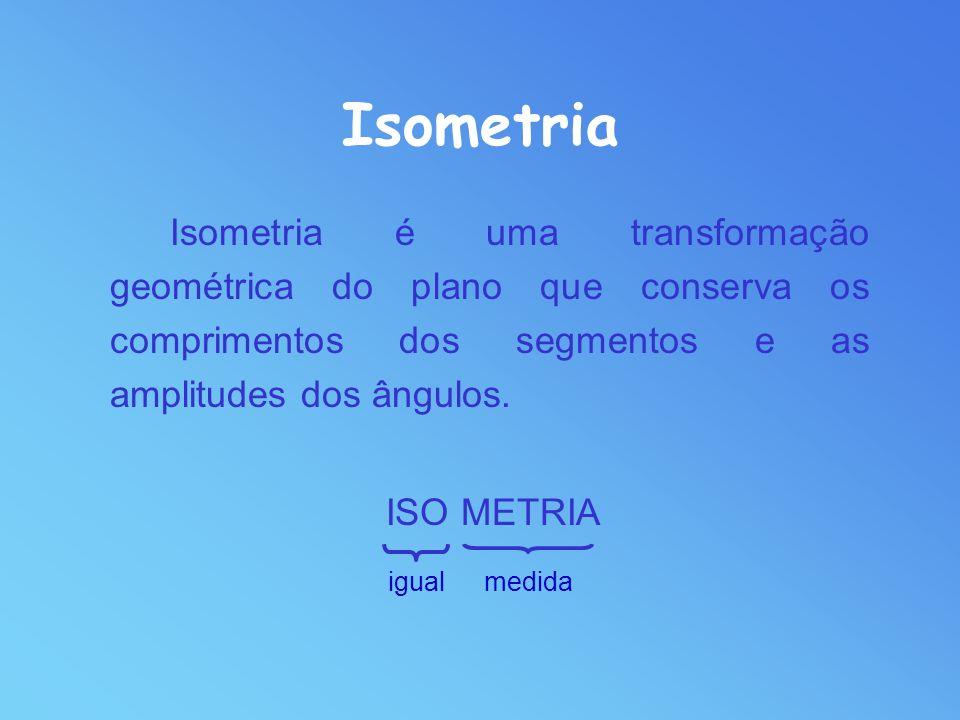 Isometria Isometria é uma transformação geométrica do plano que conserva os comprimentos dos segmentos e as amplitudes dos ângulos.
