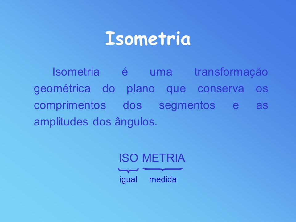 IsometriaIsometria é uma transformação geométrica do plano que conserva os comprimentos dos segmentos e as amplitudes dos ângulos.