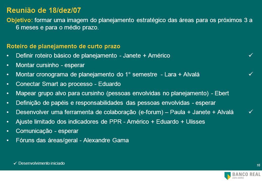 Reunião de 18/dez/07Objetivo: formar uma imagem do planejamento estratégico das áreas para os próximos 3 a 6 meses e para o médio prazo.